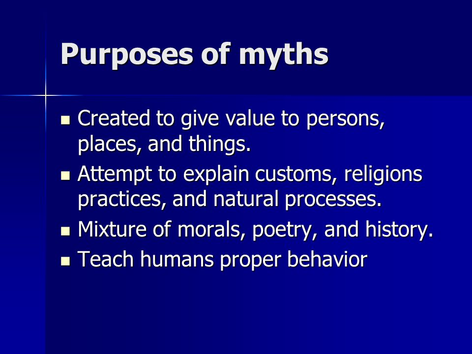 Purposes of myths Created to give value to persons, places, and things.