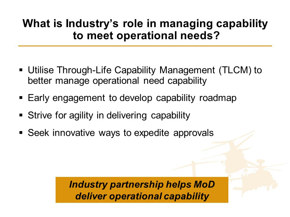 What is Industry's role in managing capability to meet operational needs?  Utilise Through-Life Capability Management (TLCM) to better manage operati