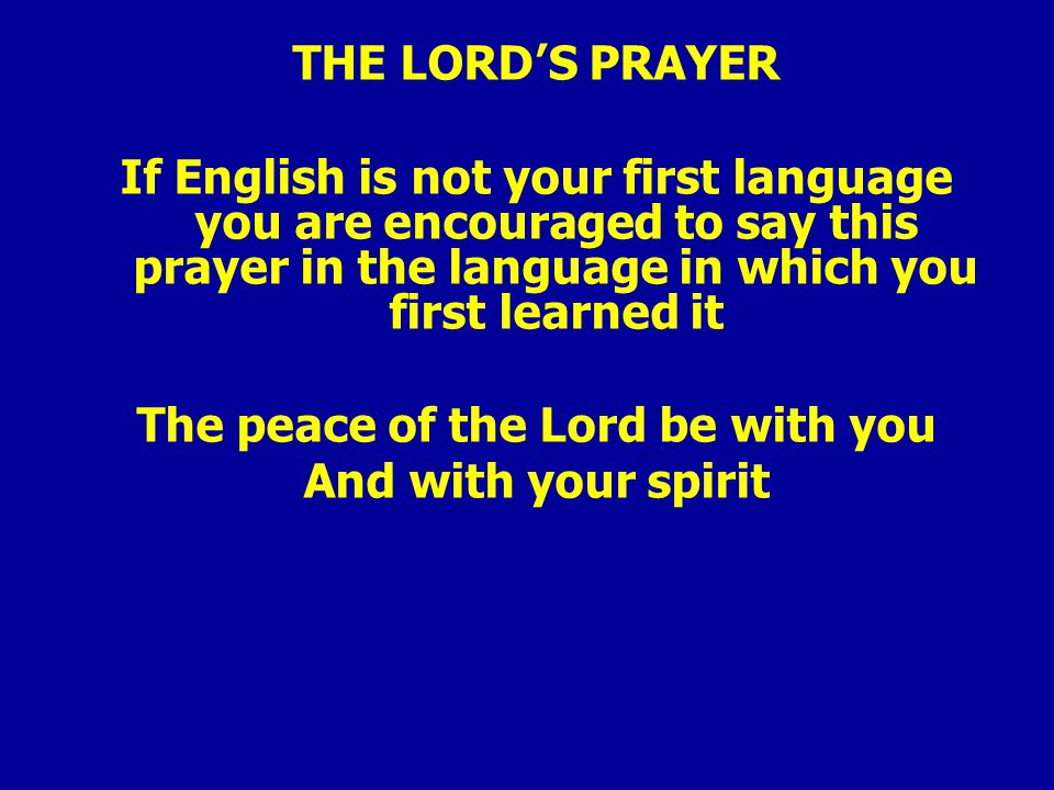 THE LORD'S PRAYER If English is not your first language you are encouraged to say this prayer in the language in which you first learned it The peace of the Lord be with you And with your spirit