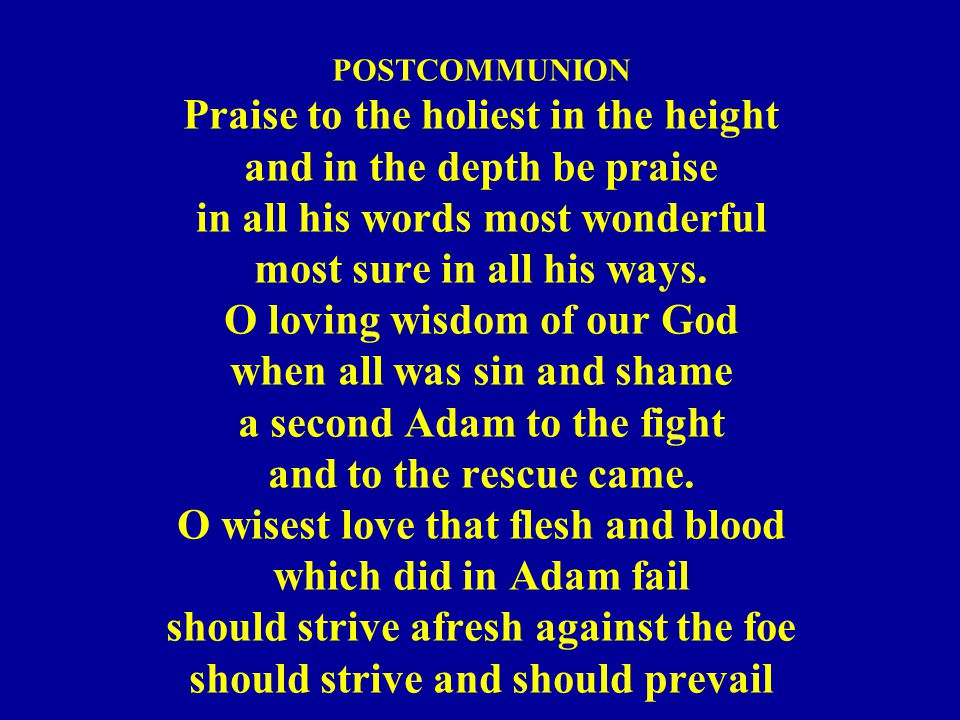 POSTCOMMUNION Praise to the holiest in the height and in the depth be praise in all his words most wonderful most sure in all his ways. O loving wisdo