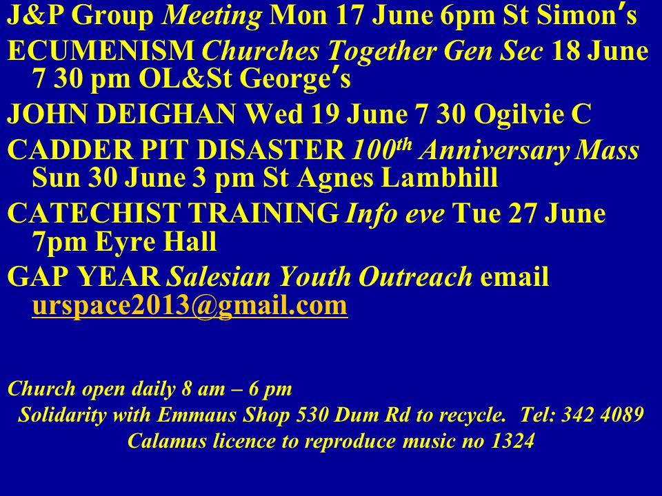 J&P Group Meeting Mon 17 June 6pm St Simon's ECUMENISM Churches Together Gen Sec 18 June 7 30 pm OL&St George's JOHN DEIGHAN Wed 19 June 7 30 Ogilvie