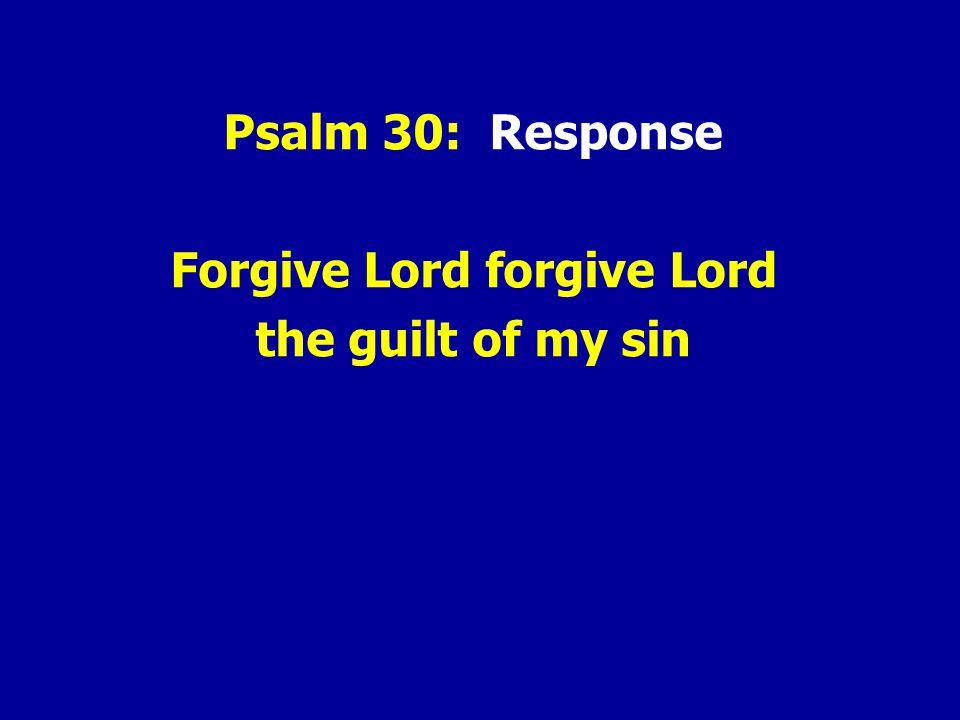 Psalm 30: Response Forgive Lord forgive Lord the guilt of my sin