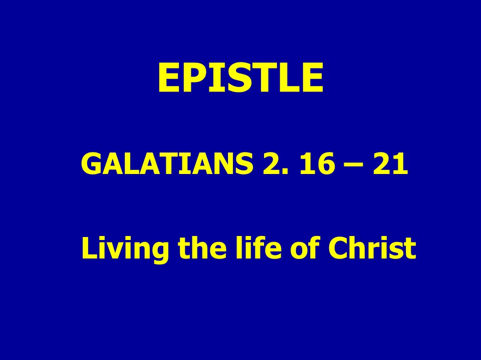 EPISTLE GALATIANS 2. 16 – 21 Living the life of Christ