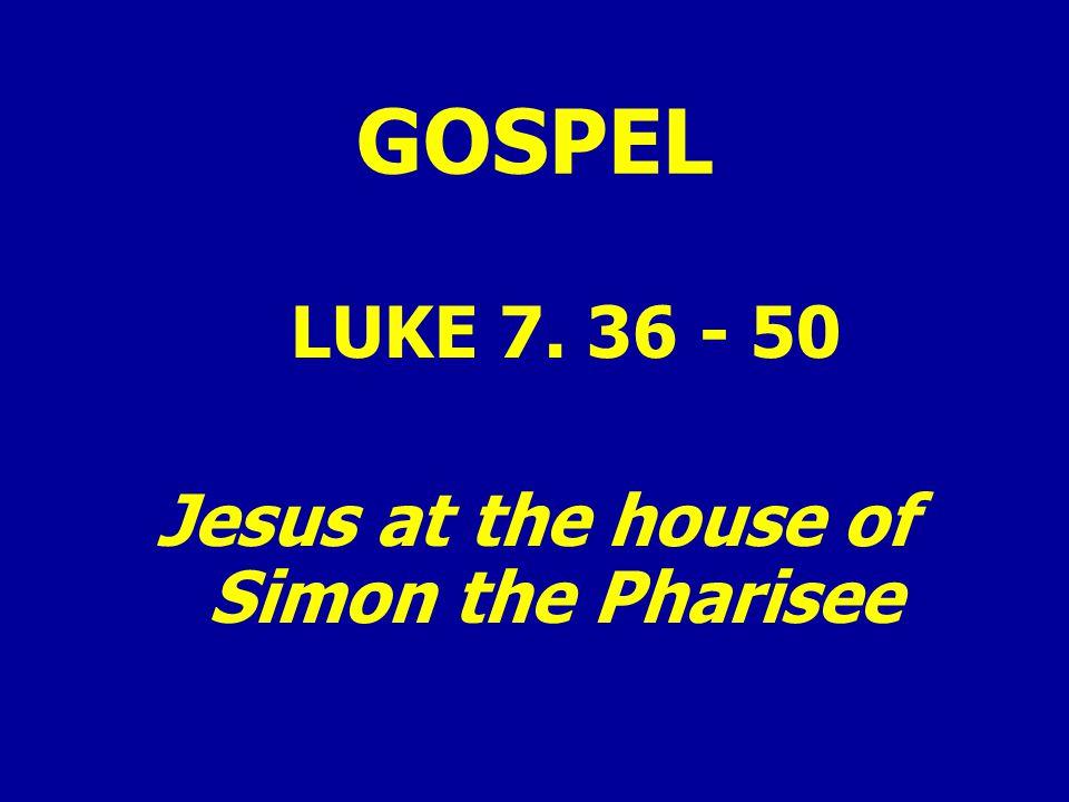 GOSPEL LUKE 7. 36 - 50 Jesus at the house of Simon the Pharisee