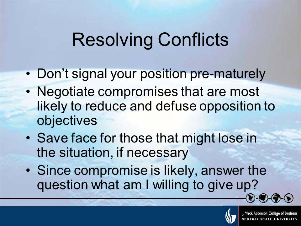 Resolving Conflicts Don't signal your position pre-maturely Negotiate compromises that are most likely to reduce and defuse opposition to objectives Save face for those that might lose in the situation, if necessary Since compromise is likely, answer the question what am I willing to give up