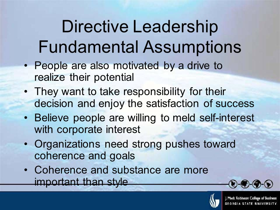 Directive Leadership Fundamental Assumptions People are also motivated by a drive to realize their potential They want to take responsibility for their decision and enjoy the satisfaction of success Believe people are willing to meld self-interest with corporate interest Organizations need strong pushes toward coherence and goals Coherence and substance are more important than style