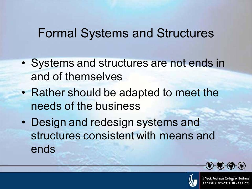 Formal Systems and Structures Systems and structures are not ends in and of themselves Rather should be adapted to meet the needs of the business Design and redesign systems and structures consistent with means and ends