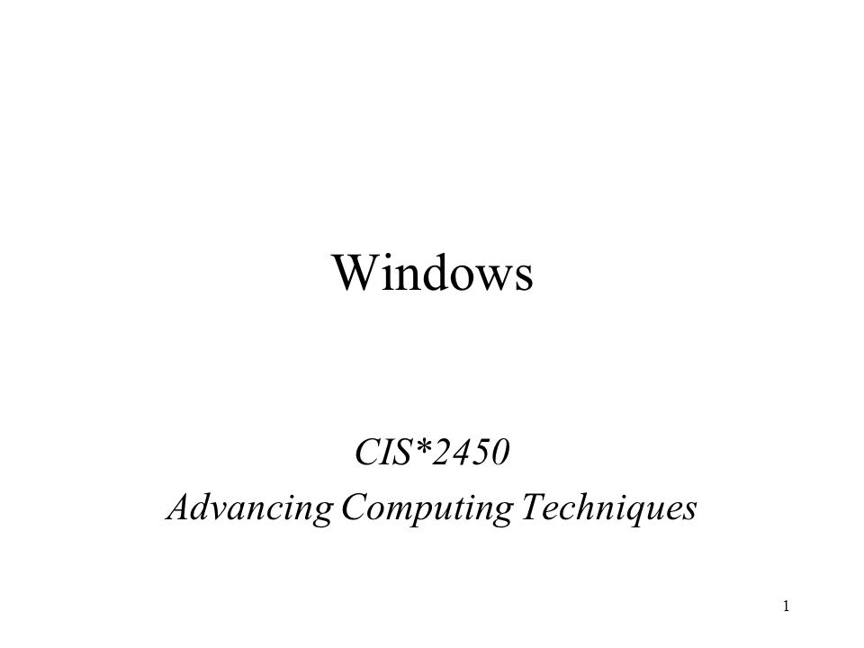 1 Windows CIS*2450 Advancing Computing Techniques