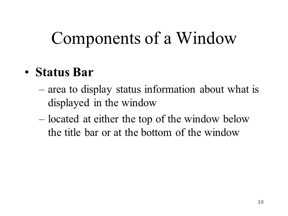 10 Components of a Window Status Bar –area to display status information about what is displayed in the window –located at either the top of the window below the title bar or at the bottom of the window