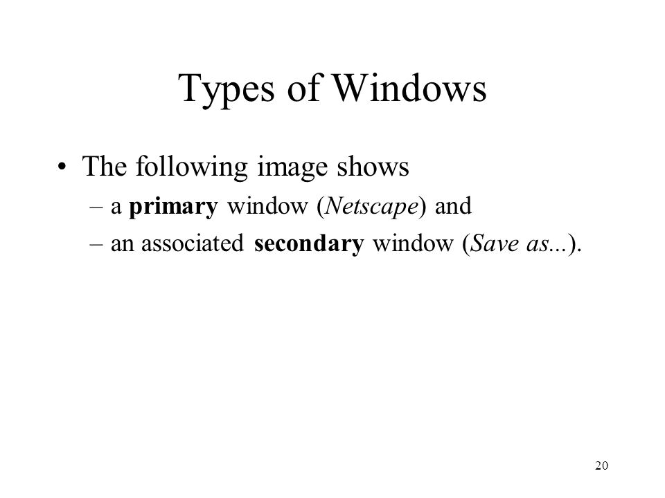 20 Types of Windows The following image shows –a primary window (Netscape) and –an associated secondary window (Save as...).