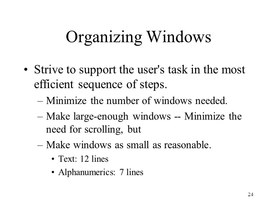 24 Organizing Windows Strive to support the user s task in the most efficient sequence of steps.