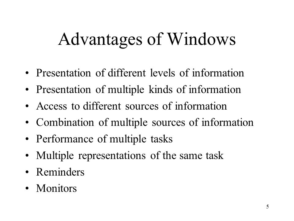 5 Advantages of Windows Presentation of different levels of information Presentation of multiple kinds of information Access to different sources of information Combination of multiple sources of information Performance of multiple tasks Multiple representations of the same task Reminders Monitors