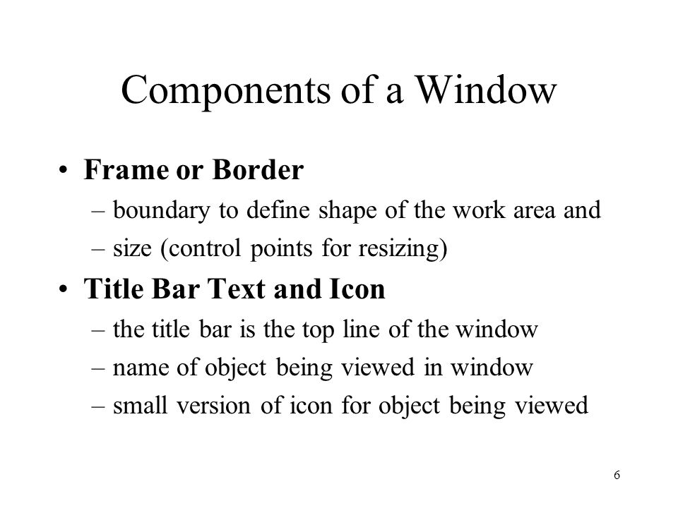 7 Components of a Window Title Bar Buttons –shortcuts to specific commands Close Minimize Maximize Restore Move Size Help