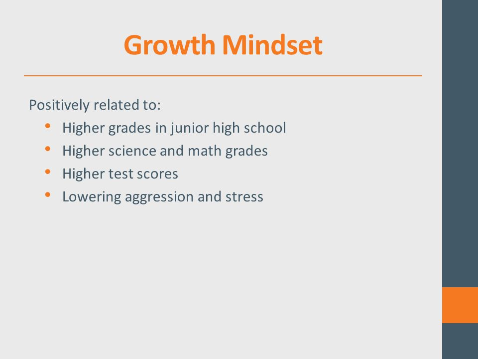 Growth Mindset Positively related to: Higher grades in junior high school Higher science and math grades Higher test scores Lowering aggression and stress
