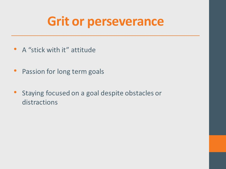 Grit or perseverance A stick with it attitude Passion for long term goals Staying focused on a goal despite obstacles or distractions