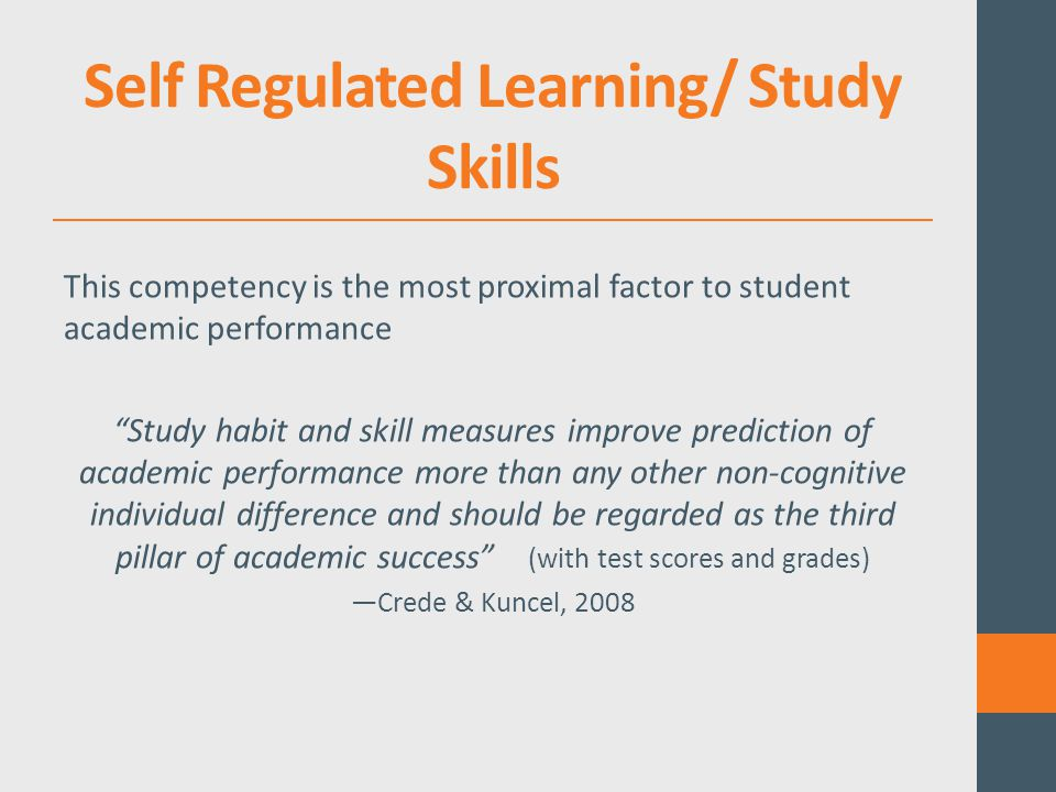 Self Regulated Learning/ Study Skills This competency is the most proximal factor to student academic performance Study habit and skill measures improve prediction of academic performance more than any other non-cognitive individual difference and should be regarded as the third pillar of academic success (with test scores and grades) —Crede & Kuncel, 2008