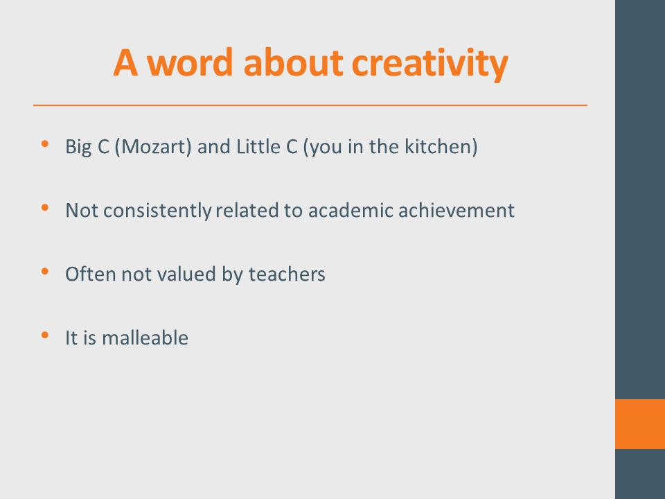 A word about creativity Big C (Mozart) and Little C (you in the kitchen) Not consistently related to academic achievement Often not valued by teachers It is malleable