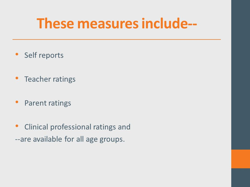 These measures include-- Self reports Teacher ratings Parent ratings Clinical professional ratings and --are available for all age groups.