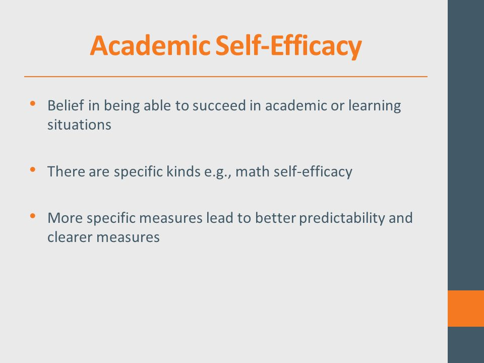 Academic Self-Efficacy Belief in being able to succeed in academic or learning situations There are specific kinds e.g., math self-efficacy More specific measures lead to better predictability and clearer measures