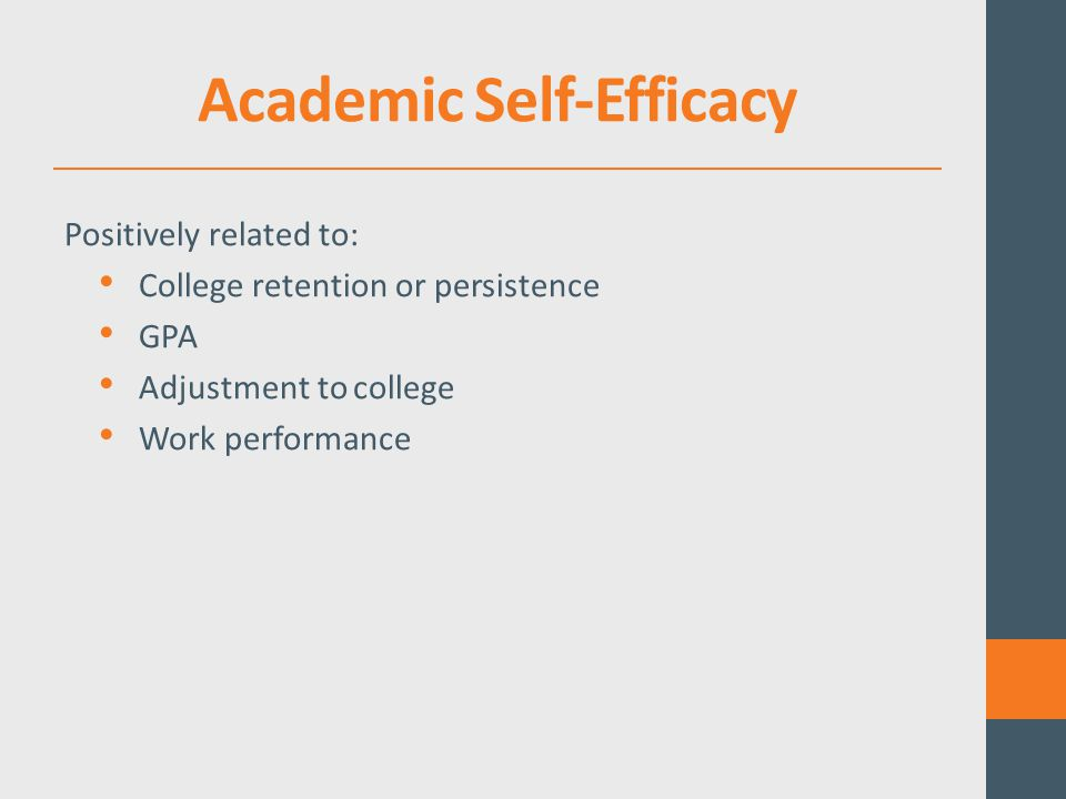 Academic Self-Efficacy Is malleable— Beginning in childhood by giving children a sense they can succeed Modeling, goal setting, and performance feedback In the workplace when workers understand a task, get training, and feedback AND, leads to greater persistence.