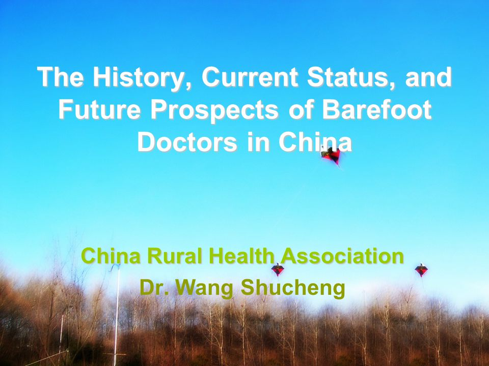 The History, Current Status, and Future Prospects of Barefoot Doctors in China China Rural Health Association Dr.