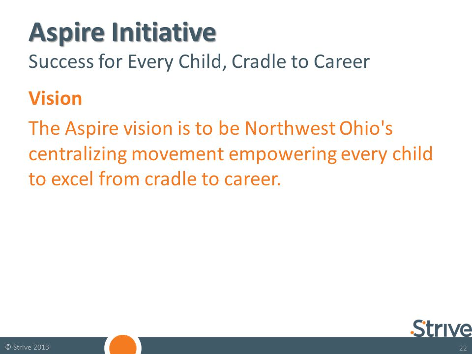 22 © Strive 2013 Aspire Initiative Aspire Initiative Success for Every Child, Cradle to Career Vision The Aspire vision is to be Northwest Ohio s centralizing movement empowering every child to excel from cradle to career.