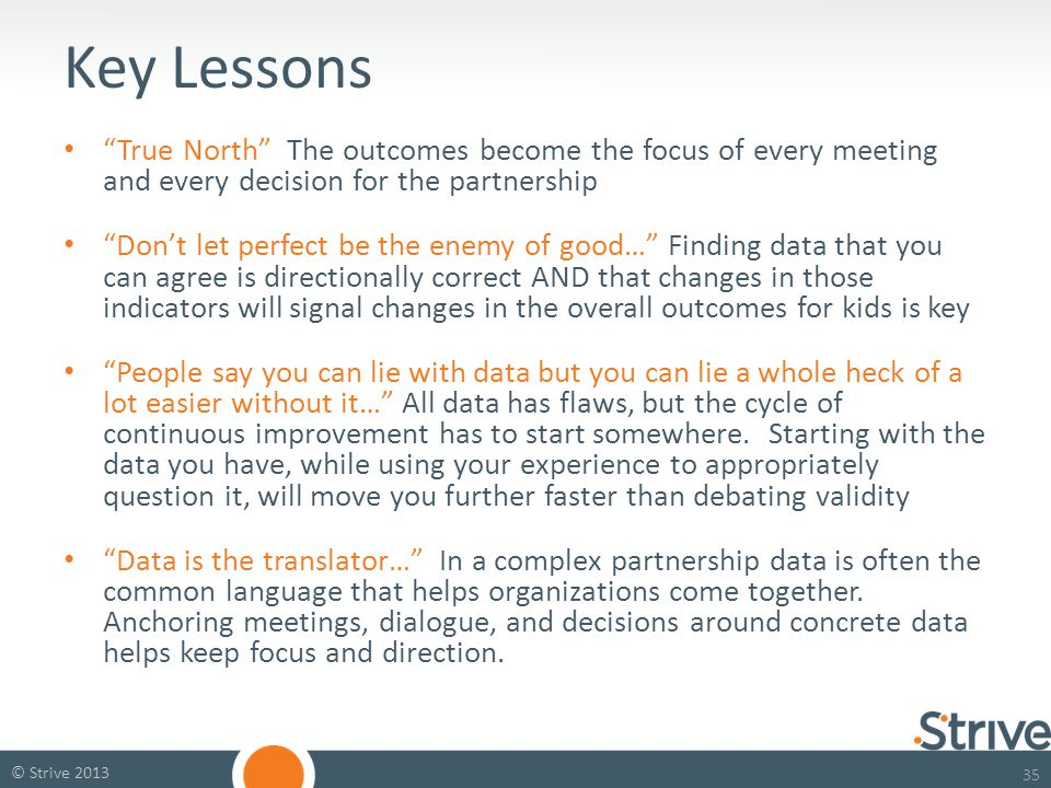 35 © Strive 2013 Key Lessons True North The outcomes become the focus of every meeting and every decision for the partnership Don't let perfect be the enemy of good… Finding data that you can agree is directionally correct AND that changes in those indicators will signal changes in the overall outcomes for kids is key People say you can lie with data but you can lie a whole heck of a lot easier without it… All data has flaws, but the cycle of continuous improvement has to start somewhere.
