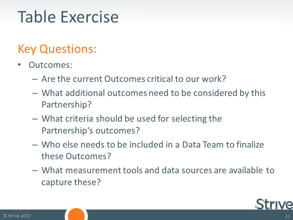 43 © Strive 2013 Table Exercise Key Questions: Outcomes: – Are the current Outcomes critical to our work.