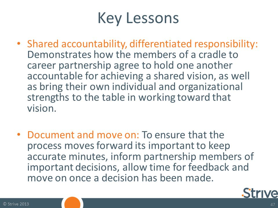 47 © Strive 2013 Key Lessons Shared accountability, differentiated responsibility: Demonstrates how the members of a cradle to career partnership agree to hold one another accountable for achieving a shared vision, as well as bring their own individual and organizational strengths to the table in working toward that vision.