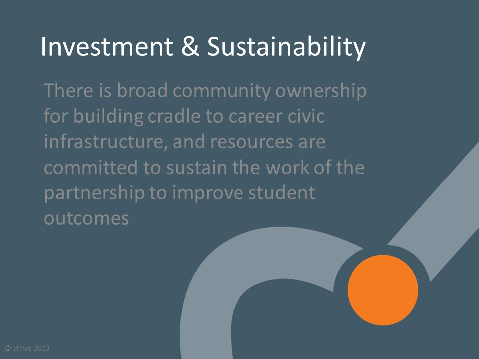 54 © Strive 2013 Investment & Sustainability There is broad community ownership for building cradle to career civic infrastructure, and resources are committed to sustain the work of the partnership to improve student outcomes