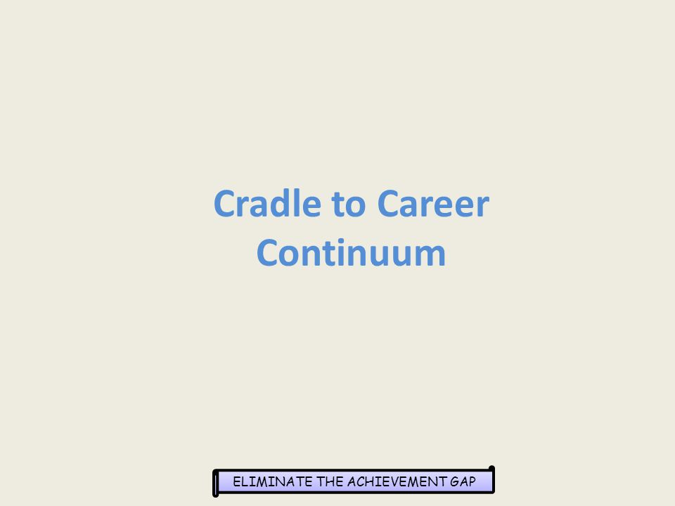 ELIMINATE THE ACHIEVEMENT GAP Cradle to Career Continuum