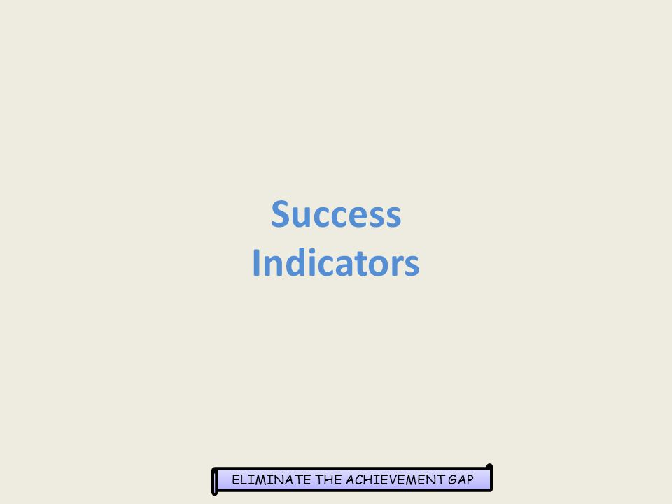 ELIMINATE THE ACHIEVEMENT GAP Success Indicators