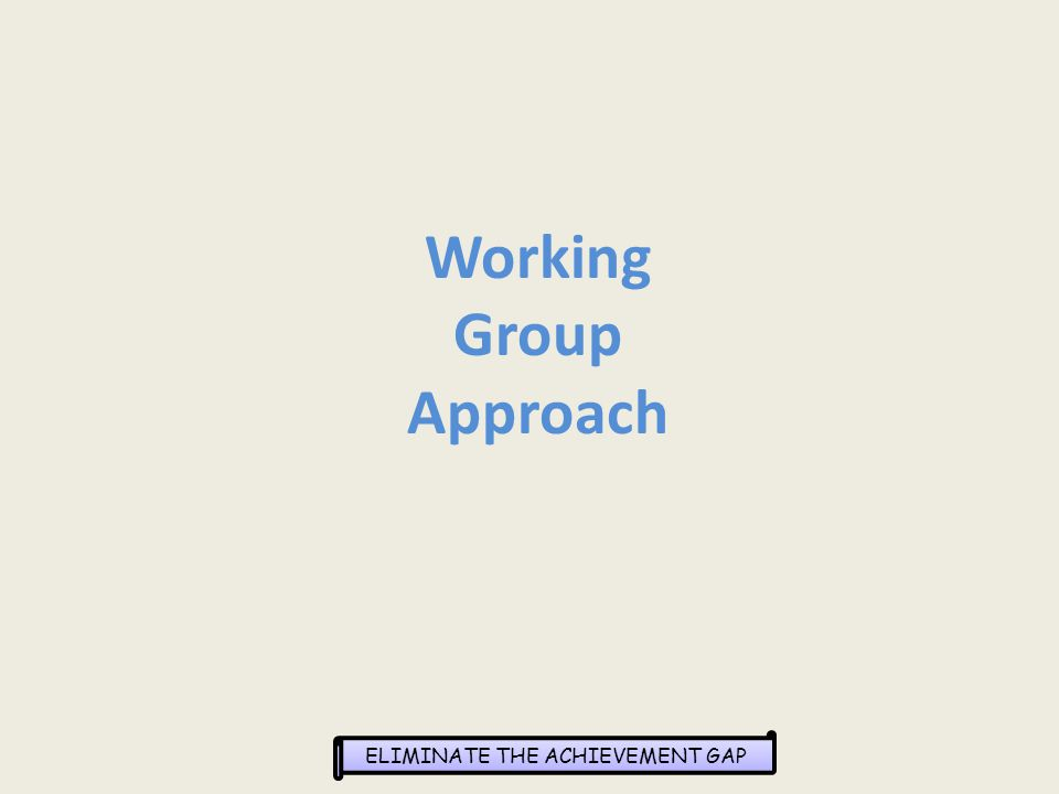 ELIMINATE THE ACHIEVEMENT GAP Working Group Approach