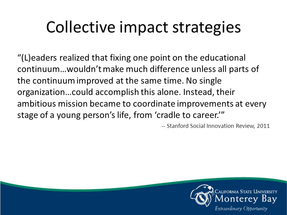 Collective impact strategies (L)eaders realized that fixing one point on the educational continuum…wouldn't make much difference unless all parts of the continuum improved at the same time.