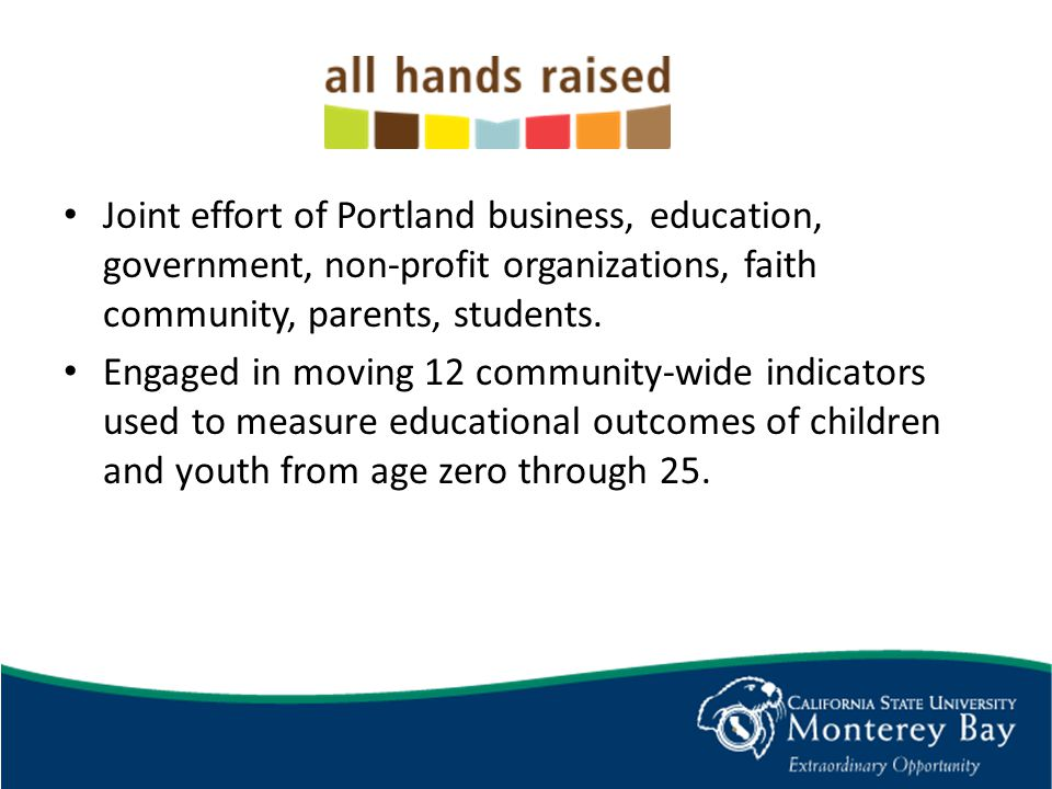 Joint effort of Portland business, education, government, non-profit organizations, faith community, parents, students.