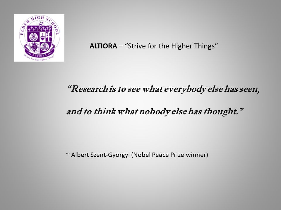 """Research is to see what everybody else has seen, and to think what nobody else has thought."" ~ Albert Szent-Gyorgyi (Nobel Peace Prize winner) ALTIOR"