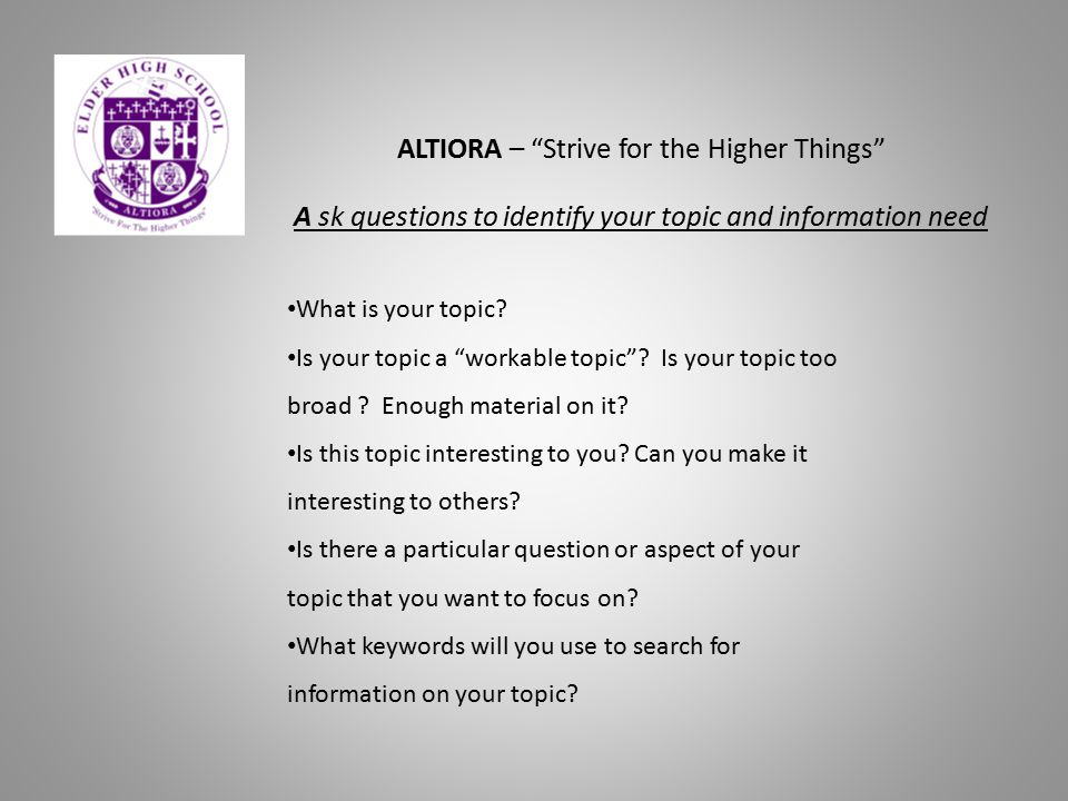 "ALTIORA – ""Strive for the Higher Things"" A sk questions to identify your topic and information need What is your topic? Is your topic a ""workable topi"