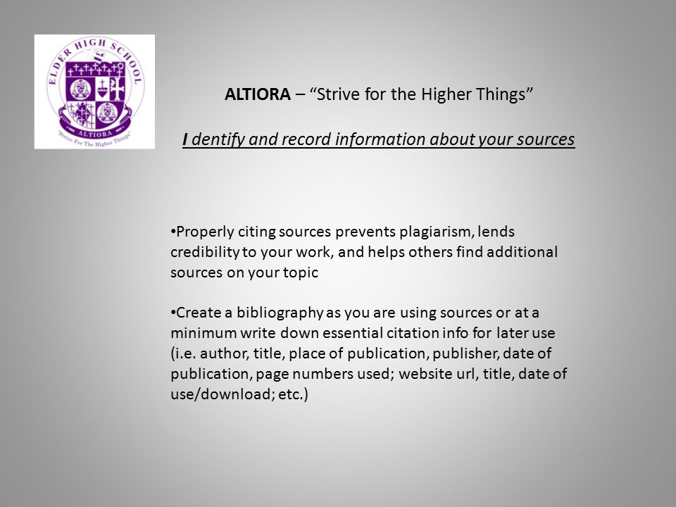 "ALTIORA – ""Strive for the Higher Things"" I dentify and record information about your sources Properly citing sources prevents plagiarism, lends credib"