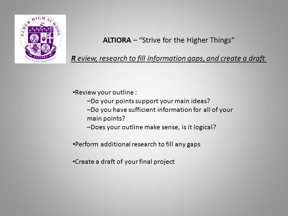 "ALTIORA – ""Strive for the Higher Things"" R eview, research to fill information gaps, and create a draft Review your outline : –Do your points support"