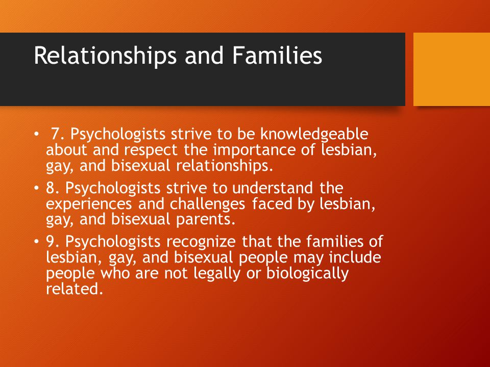 Relationships and Families 7. Psychologists strive to be knowledgeable about and respect the importance of lesbian, gay, and bisexual relationships. 8