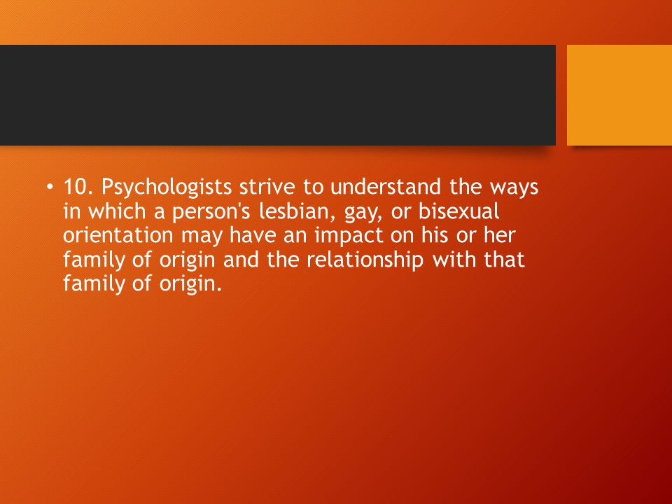 10. Psychologists strive to understand the ways in which a person's lesbian, gay, or bisexual orientation may have an impact on his or her family of o