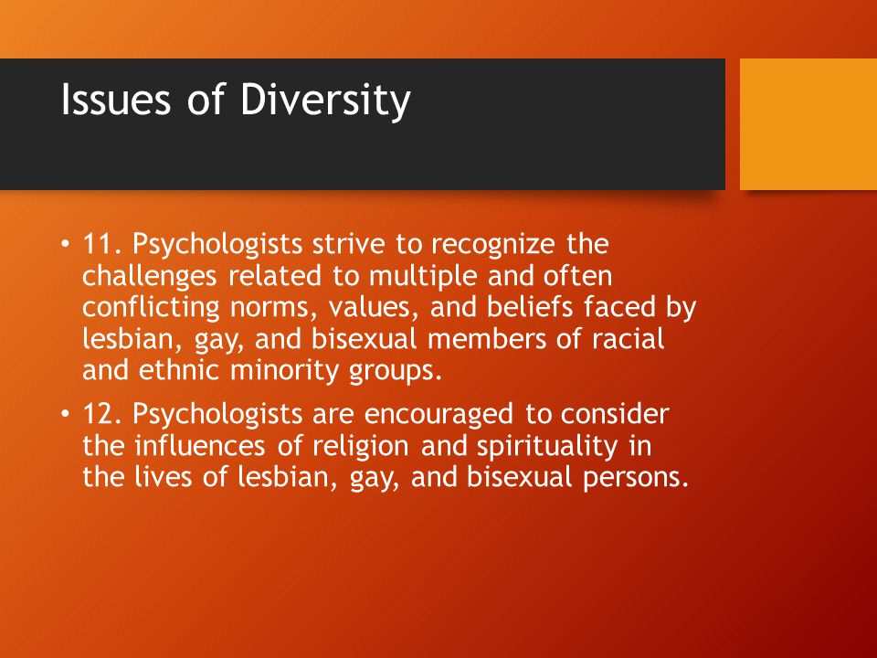 Issues of Diversity 11. Psychologists strive to recognize the challenges related to multiple and often conflicting norms, values, and beliefs faced by