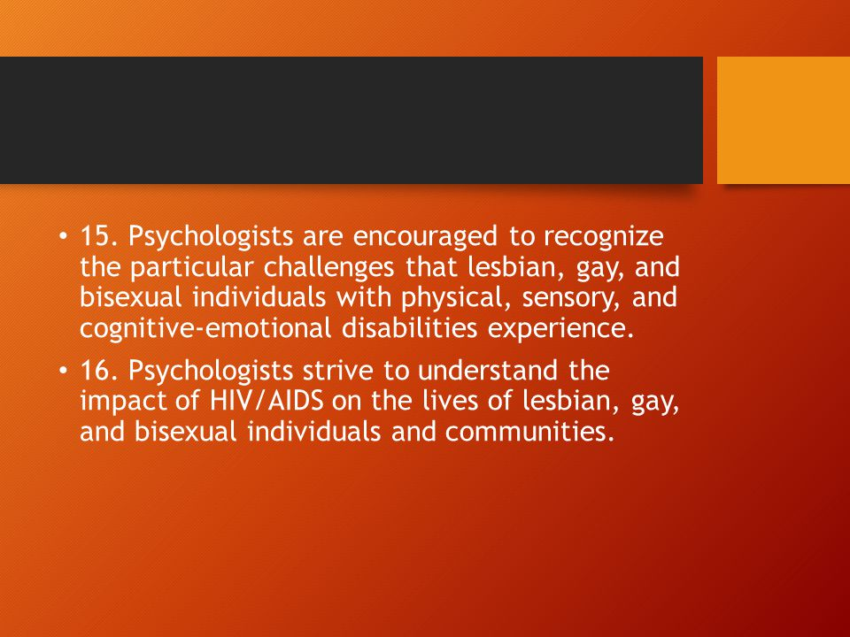 15. Psychologists are encouraged to recognize the particular challenges that lesbian, gay, and bisexual individuals with physical, sensory, and cognit