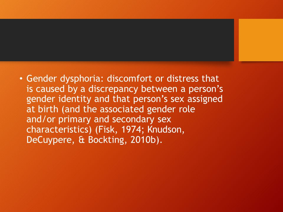 Gender dysphoria: discomfort or distress that is caused by a discrepancy between a person's gender identity and that person's sex assigned at birth (a