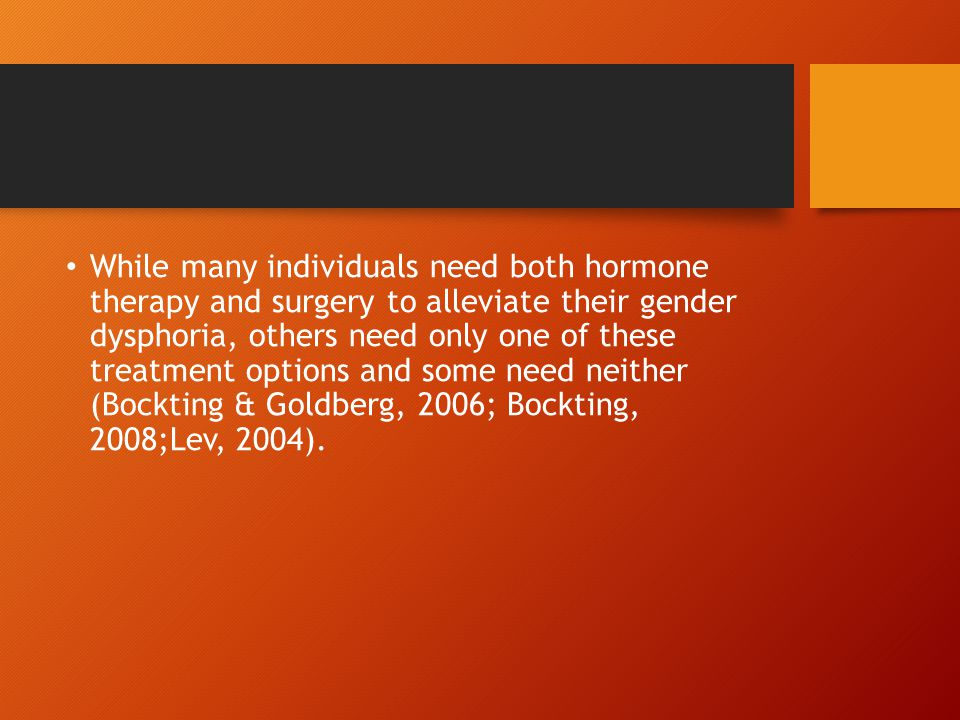 While many individuals need both hormone therapy and surgery to alleviate their gender dysphoria, others need only one of these treatment options and