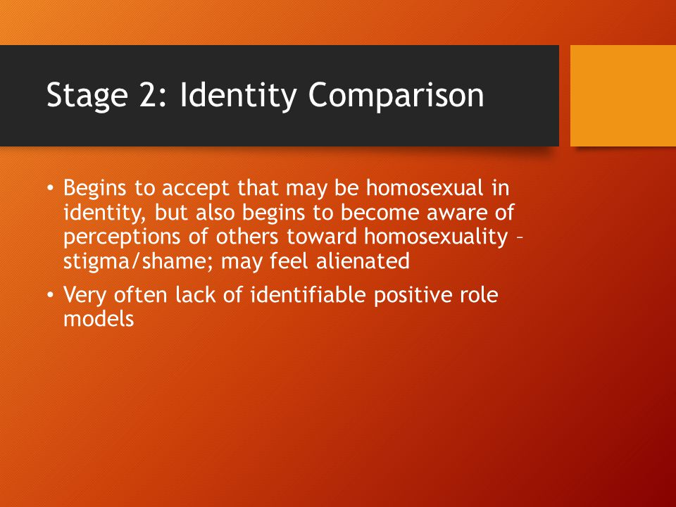 Stage 2: Identity Comparison Begins to accept that may be homosexual in identity, but also begins to become aware of perceptions of others toward homo