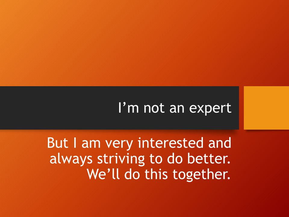 I'm not an expert But I am very interested and always striving to do better. We'll do this together.
