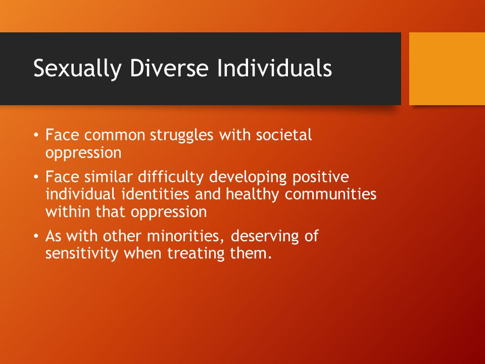 Sexually Diverse Individuals Face common struggles with societal oppression Face similar difficulty developing positive individual identities and heal