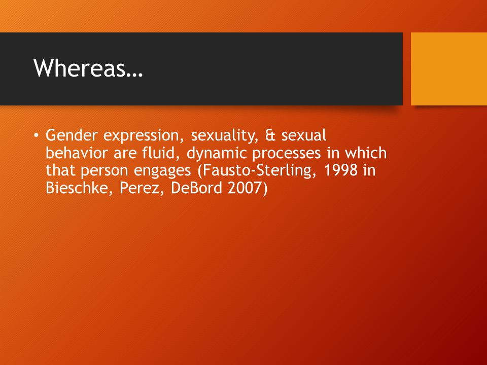 Whereas… Gender expression, sexuality, & sexual behavior are fluid, dynamic processes in which that person engages (Fausto-Sterling, 1998 in Bieschke,