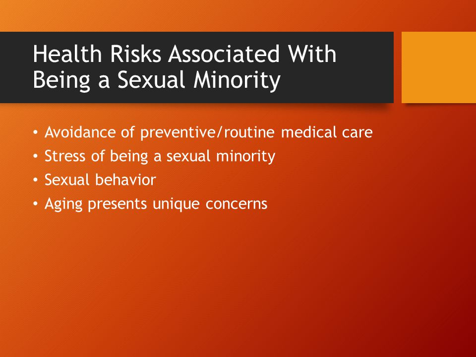 Health Risks Associated With Being a Sexual Minority Avoidance of preventive/routine medical care Stress of being a sexual minority Sexual behavior Ag